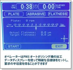 オペレーターはPM5オートポリシング機の加工データディスプレーを使って精確な目標値をセットし、要求の平坦度を得ることができます