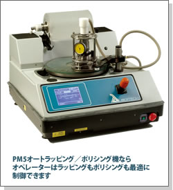 PM5オートラッピング/ポリシング機ならオペレーターはラッピングもポリシングも最適に制御できます